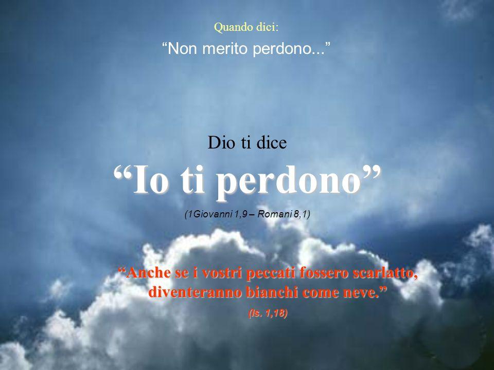 Quando dici: Non merito perdono... Dio ti dice Io ti perdono (1Giovanni 1,9 – Romani 8,1) Anche se i vostri peccati fossero scarlatto, diventeranno bi