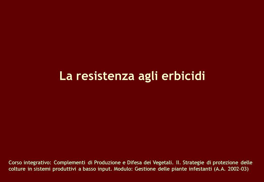 La resistenza agli erbicidi Corso integrativo: Complementi di Produzione e Difesa dei Vegetali. II. Strategie di protezione delle colture in sistemi p