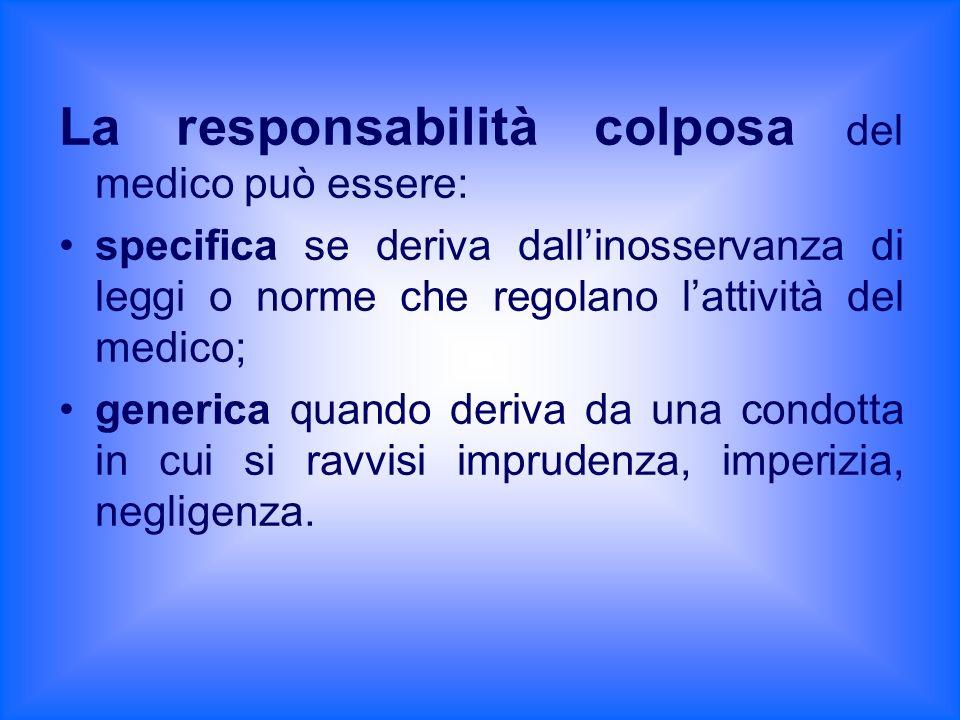 La responsabilità colposa del medico può essere: specifica se deriva dallinosservanza di leggi o norme che regolano lattività del medico; generica qua