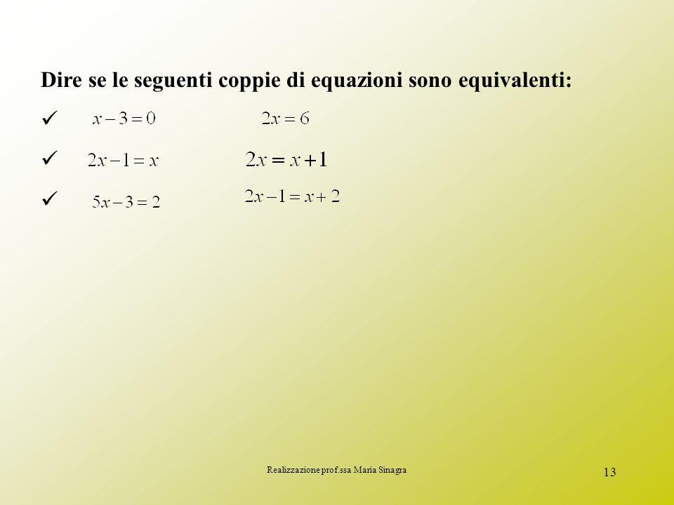 Realizzazione prof.ssa Maria Sinagra 12 EQUAZIONI EQUIVALENTI Date le equazioni: e hanno entrambe la stessa soluzione, cioè x=3 Equazioni equivalenti
