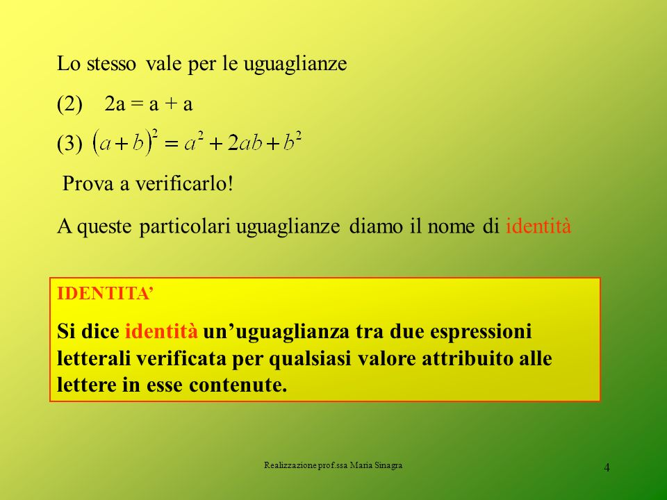 Realizzazione prof.ssa Maria Sinagra 3 Uguaglianza (1) È sempre vera qualunque siano i valori attribuiti alle lettere a e b Proviamo ad attribuire alc
