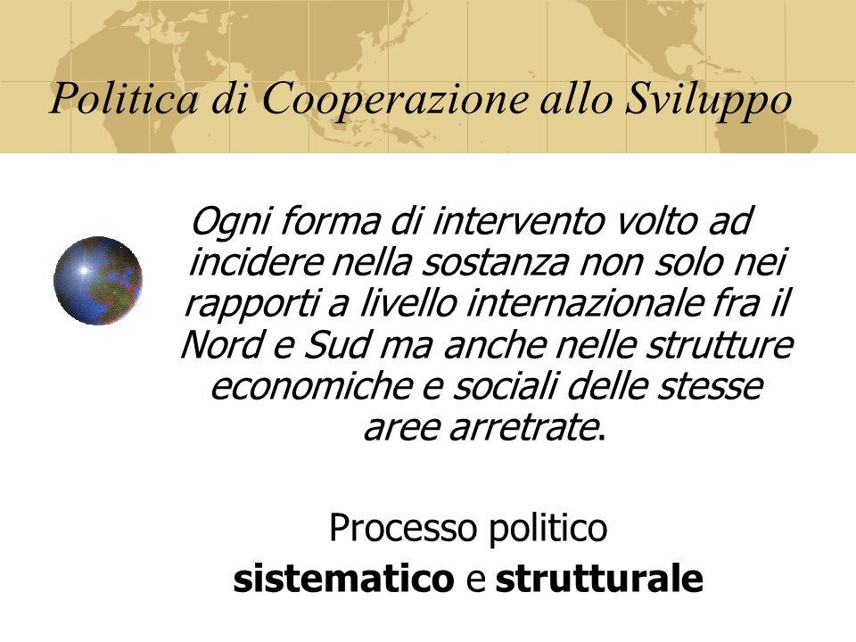 Politica di Cooperazione allo Sviluppo Ogni forma di intervento volto ad incidere nella sostanza non solo nei rapporti a livello internazionale fra il Nord e Sud ma anche nelle strutture economiche e sociali delle stesse aree arretrate.