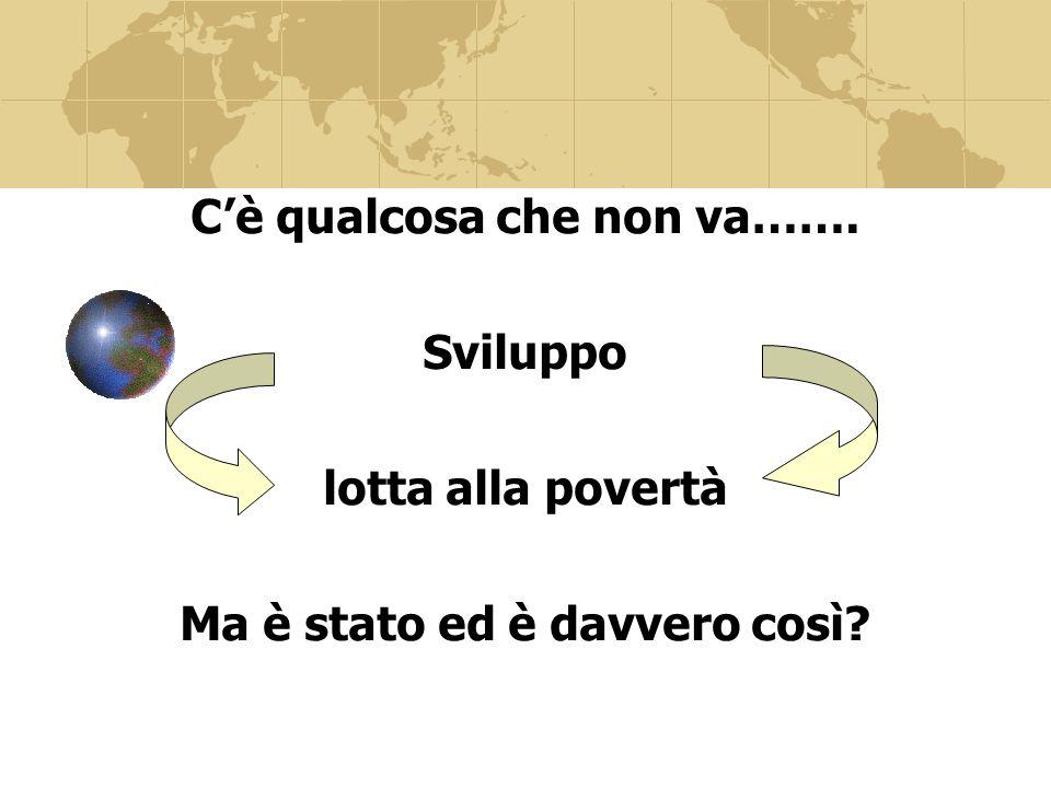 Cè qualcosa che non va……. Sviluppo lotta alla povertà Ma è stato ed è davvero così?