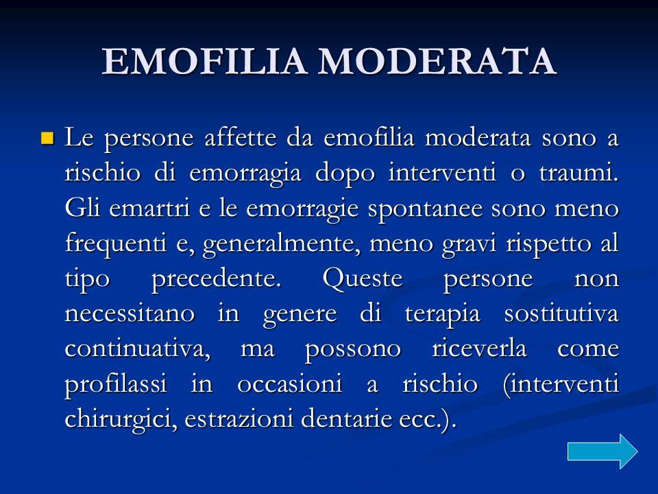 EMOFILIA MODERATA Le persone affette da emofilia moderata sono a rischio di emorragia dopo interventi o traumi. Gli emartri e le emorragie spontanee s