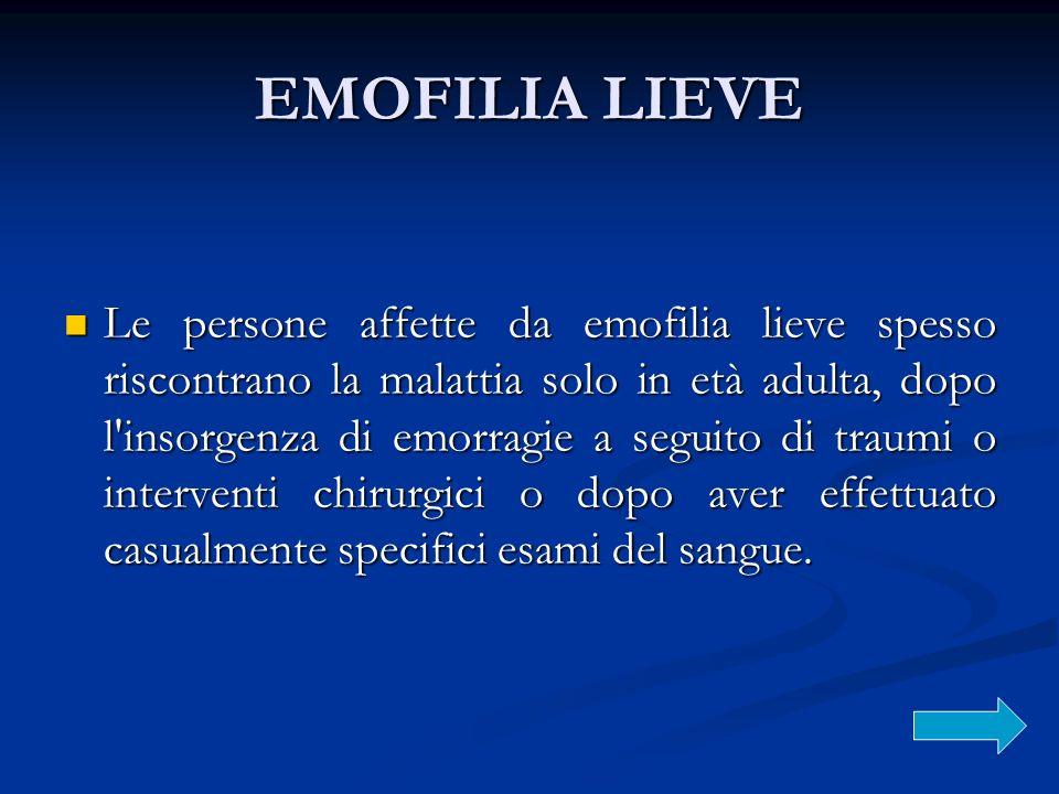 EMOFILIA LIEVE Le persone affette da emofilia lieve spesso riscontrano la malattia solo in età adulta, dopo l'insorgenza di emorragie a seguito di tra