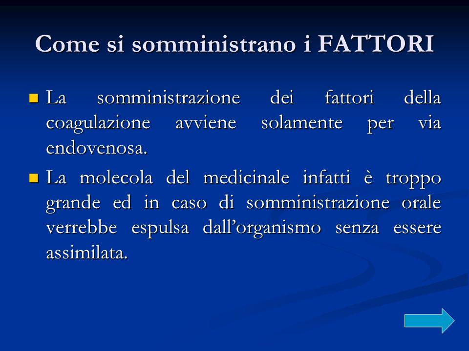 Come si somministrano i FATTORI La somministrazione dei fattori della coagulazione avviene solamente per via endovenosa. La somministrazione dei fatto