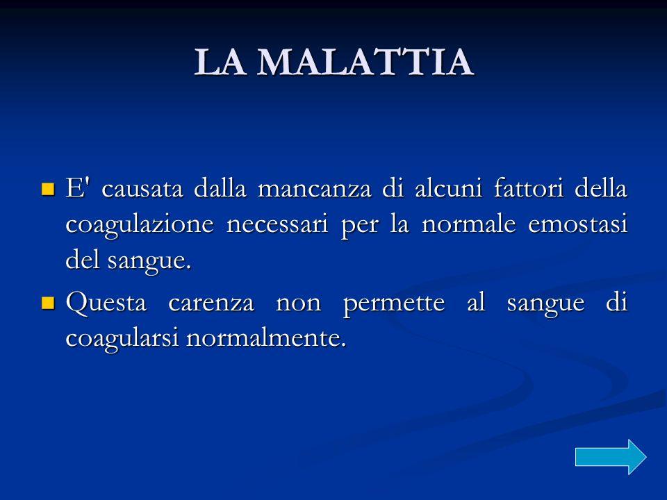 LA MALATTIA E' causata dalla mancanza di alcuni fattori della coagulazione necessari per la normale emostasi del sangue. E' causata dalla mancanza di