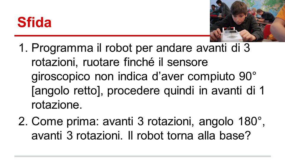 Sfida 1.Programma il robot per andare avanti di 3 rotazioni, ruotare finché il sensore giroscopico non indica daver compiuto 90° [angolo retto], procedere quindi in avanti di 1 rotazione.