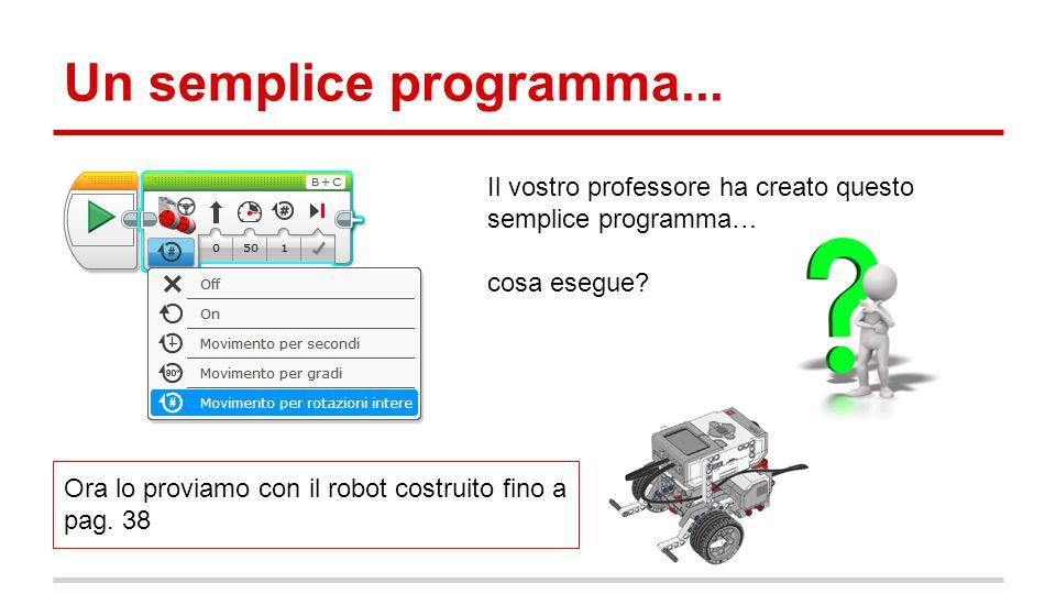 Un semplice programma... Il vostro professore ha creato questo semplice programma… cosa esegue? Ora lo proviamo con il robot costruito fino a pag. 38