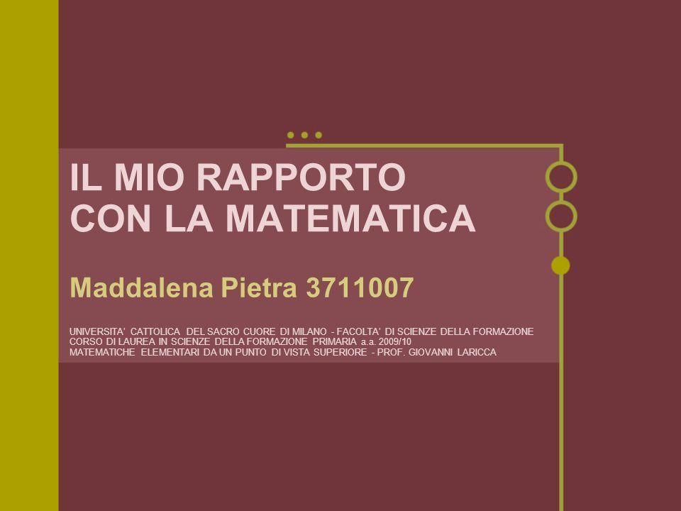 IL MIO RAPPORTO CON LA MATEMATICA Maddalena Pietra 3711007 UNIVERSITA CATTOLICA DEL SACRO CUORE DI MILANO - FACOLTA DI SCIENZE DELLA FORMAZIONE CORSO DI LAUREA IN SCIENZE DELLA FORMAZIONE PRIMARIA a.a.