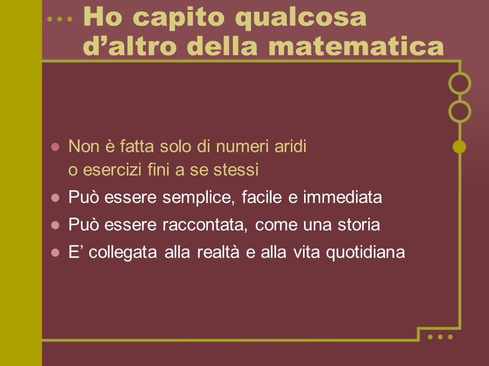 Ho capito qualcosa daltro della matematica Non è fatta solo di numeri aridi o esercizi fini a se stessi Può essere semplice, facile e immediata Può essere raccontata, come una storia E collegata alla realtà e alla vita quotidiana