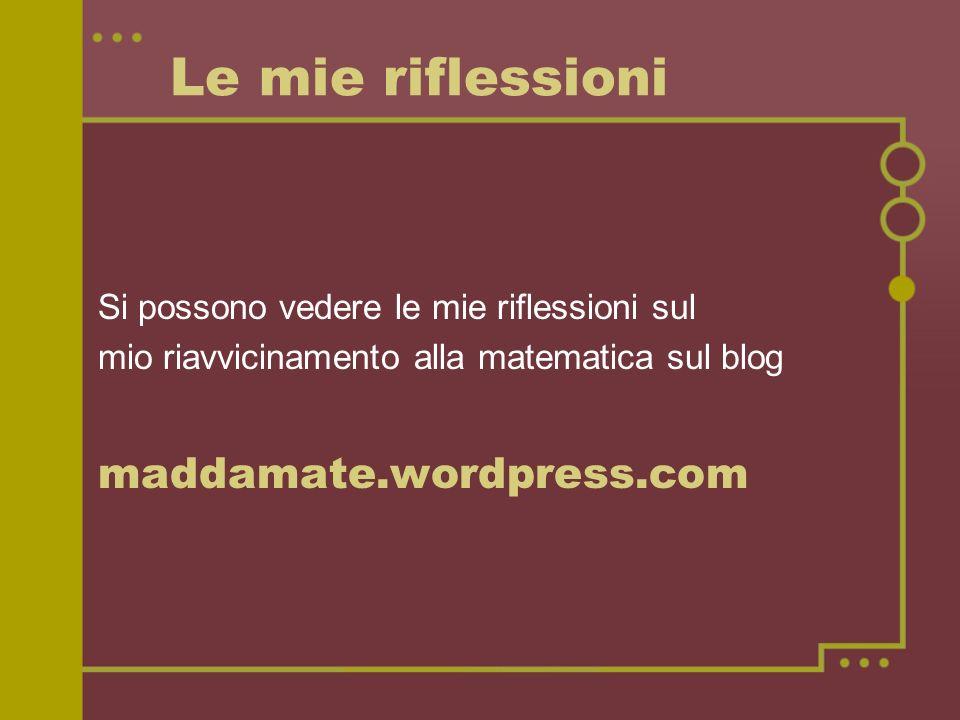 Le mie riflessioni Si possono vedere le mie riflessioni sul mio riavvicinamento alla matematica sul blog maddamate.wordpress.com