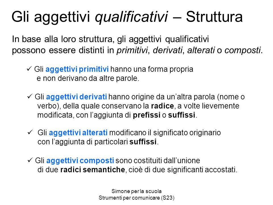 Simone per la scuola Strumenti per comunicare (S23) Gli aggettivi qualificativi – Struttura In base alla loro struttura, gli aggettivi qualificativi possono essere distinti in primitivi, derivati, alterati o composti.