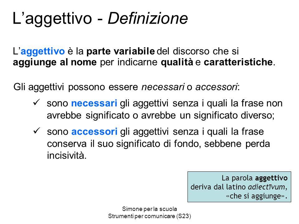 Simone per la scuola Strumenti per comunicare (S23) Laggettivo - Definizione Laggettivo è la parte variabile del discorso che si aggiunge al nome per indicarne qualità e caratteristiche.