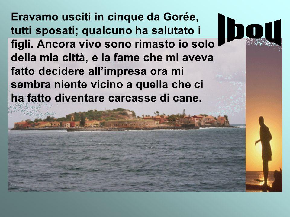 Eravamo usciti in cinque da Gorée, tutti sposati; qualcuno ha salutato i figli. Ancora vivo sono rimasto io solo della mia città, e la fame che mi ave