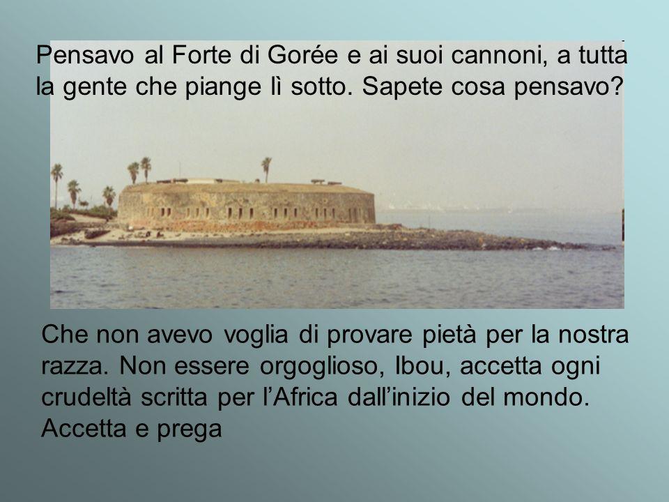 Pensavo al Forte di Gorée e ai suoi cannoni, a tutta la gente che piange lì sotto. Sapete cosa pensavo? Che non avevo voglia di provare pietà per la n