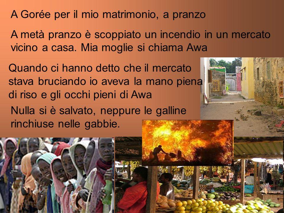 A Gorée per il mio matrimonio, a pranzo A metà pranzo è scoppiato un incendio in un mercato vicino a casa. Mia moglie si chiama Awa Quando ci hanno de