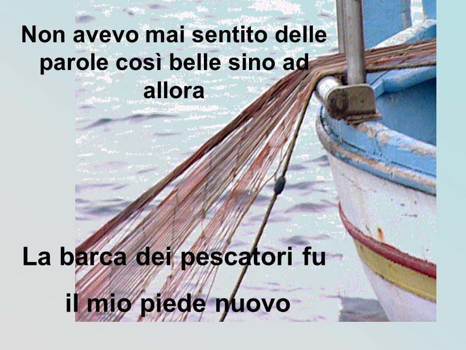 Non avevo mai sentito delle parole così belle sino ad allora La barca dei pescatori fu il mio piede nuovo