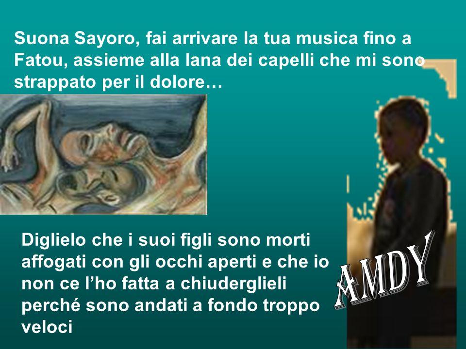 Suona Sayoro, fai arrivare la tua musica fino a Fatou, assieme alla lana dei capelli che mi sono strappato per il dolore… Diglielo che i suoi figli so