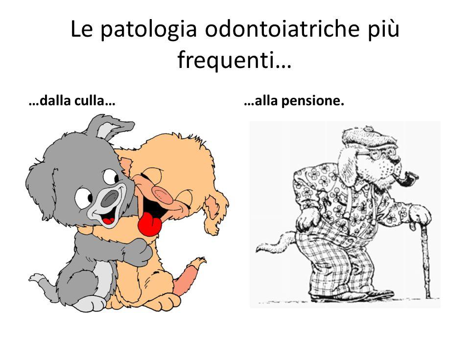 Le patologia odontoiatriche più frequenti… …dalla culla……alla pensione.