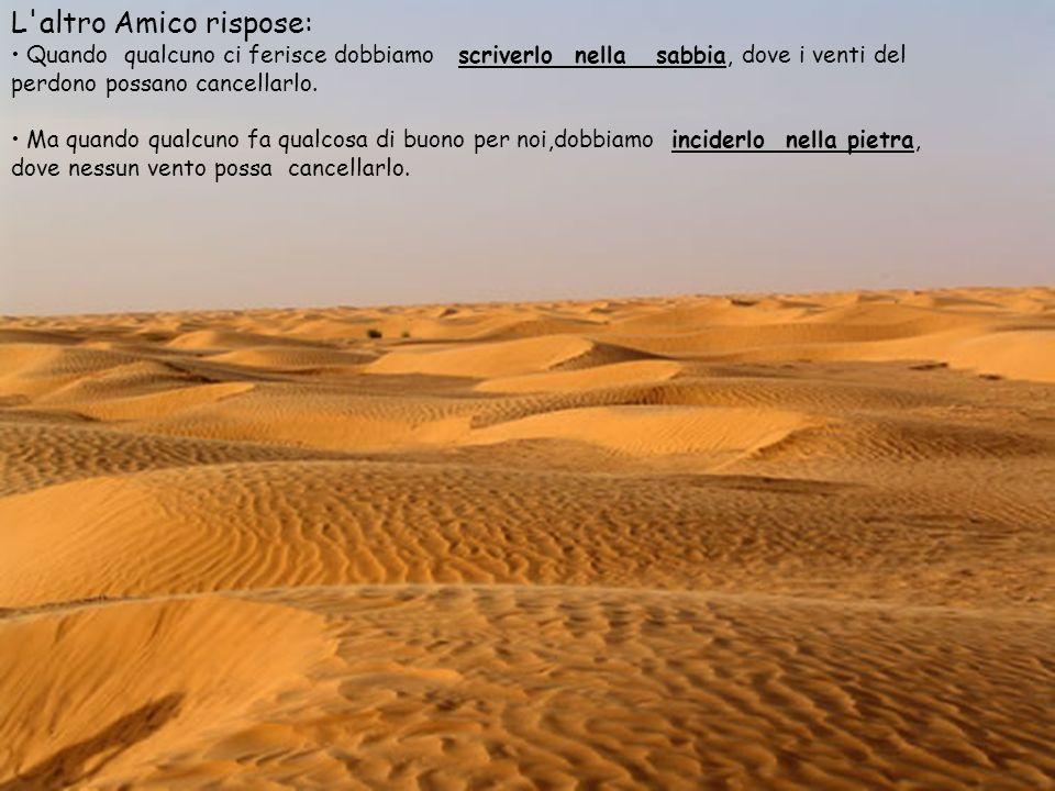 L'altro amico rispose: quando qualcuno ci ferisce dobbiamo scriverlo nella sabbia, dove i venti del perdono possano cancellarlo. Ma quando qualcuno fa