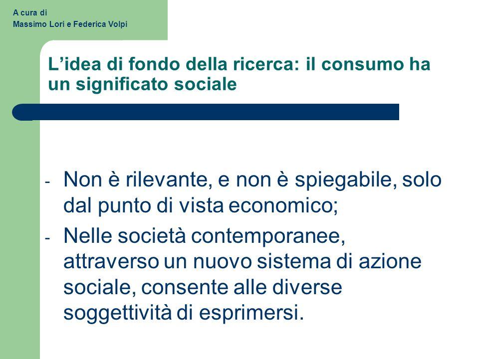 Lidea di fondo della ricerca: il consumo ha un significato sociale - Non è rilevante, e non è spiegabile, solo dal punto di vista economico; - Nelle società contemporanee, attraverso un nuovo sistema di azione sociale, consente alle diverse soggettività di esprimersi.