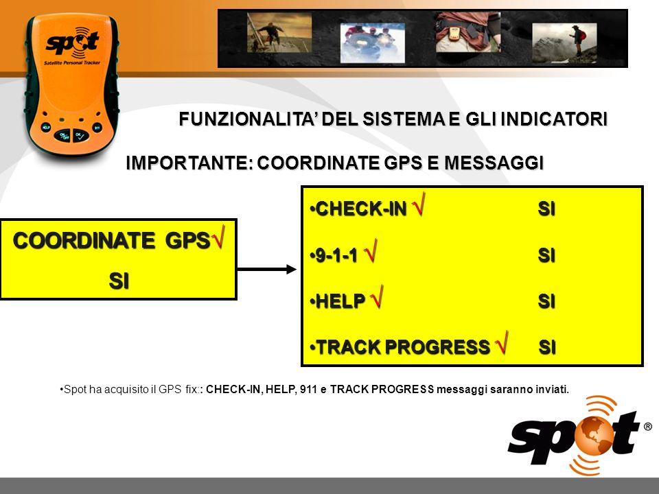 FUNZIONALITA DEL SISTEMA E GLI INDICATORI IMPORTANTE: COORDINATE GPS E MESSAGGI COORDINATE GPS COORDINATE GPS SI CHECK-IN SICHECK-IN SI 9-1-1 SI9-1-1 SI HELP SIHELP SI TRACK PROGRESS SITRACK PROGRESS SI Spot ha acquisito il GPS fix:: CHECK-IN, HELP, 911 e TRACK PROGRESS messaggi saranno inviati.