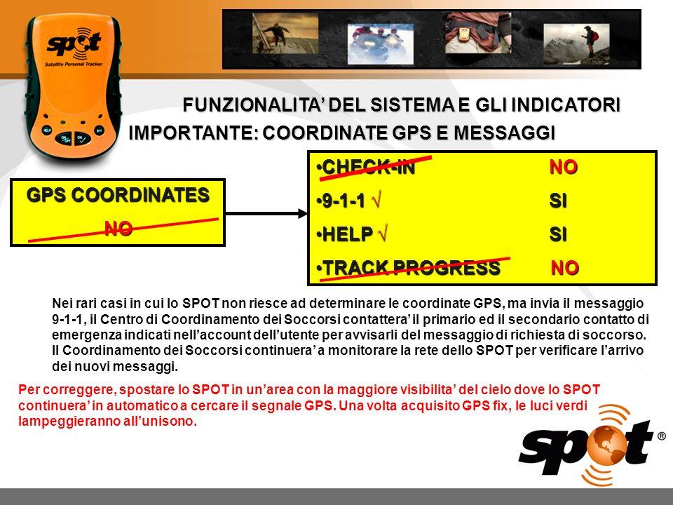 FUNZIONALITA DEL SISTEMA E GLI INDICATORI IMPORTANTE: COORDINATE GPS E MESSAGGI GPS COORDINATES NO CHECK-IN NOCHECK-IN NO 9-1-1 SI9-1-1 SI HELP SIHELP SI TRACK PROGRESS NOTRACK PROGRESS NO Nei rari casi in cui lo SPOT non riesce ad determinare le coordinate GPS, ma invia il messaggio 9-1-1, il Centro di Coordinamento dei Soccorsi contattera il primario ed il secondario contatto di emergenza indicati nellaccount dellutente per avvisarli del messaggio di richiesta di soccorso.