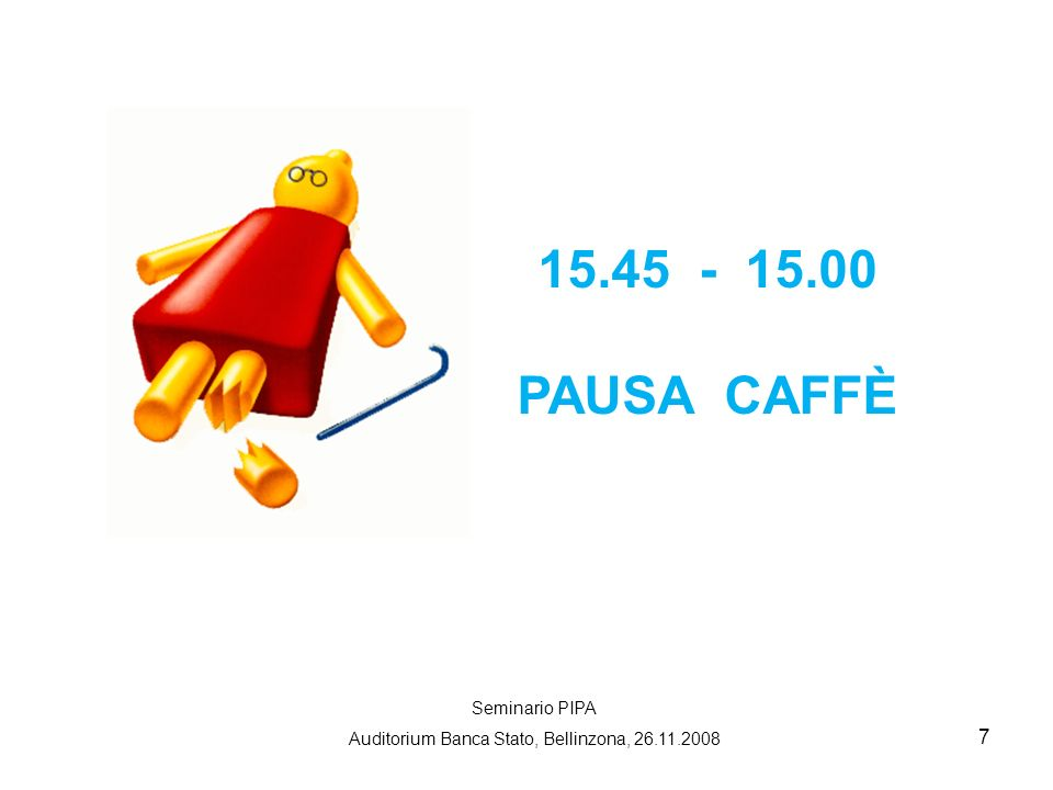7 15.45 - 15.00 PAUSA CAFFÈ Seminario PIPA Auditorium Banca Stato, Bellinzona, 26.11.2008