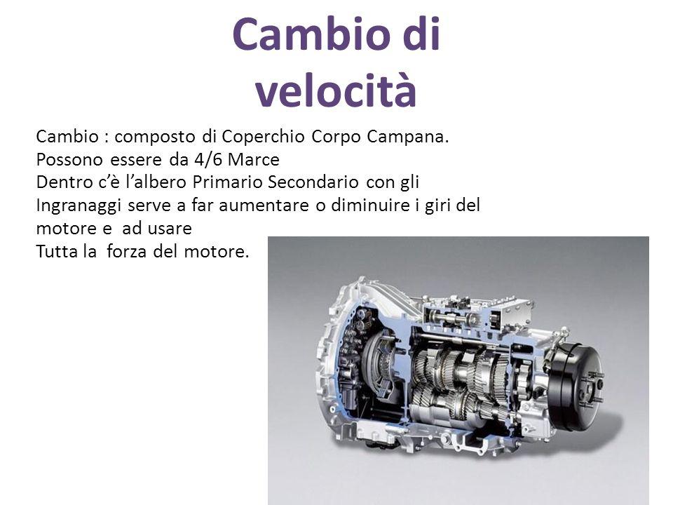 Cambio di velocità Cambio : composto di Coperchio Corpo Campana. Possono essere da 4/6 Marce Dentro cè lalbero Primario Secondario con gli Ingranaggi