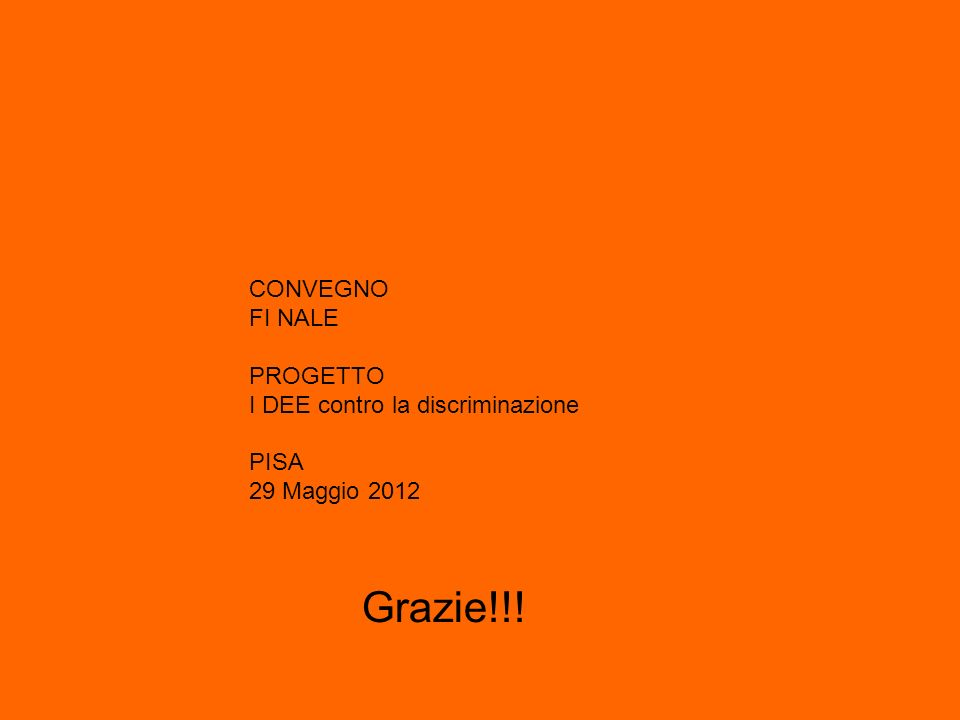CONVEGNO FI NALE PROGETTO I DEE contro la discriminazione PISA 29 Maggio 2012 Grazie!!!