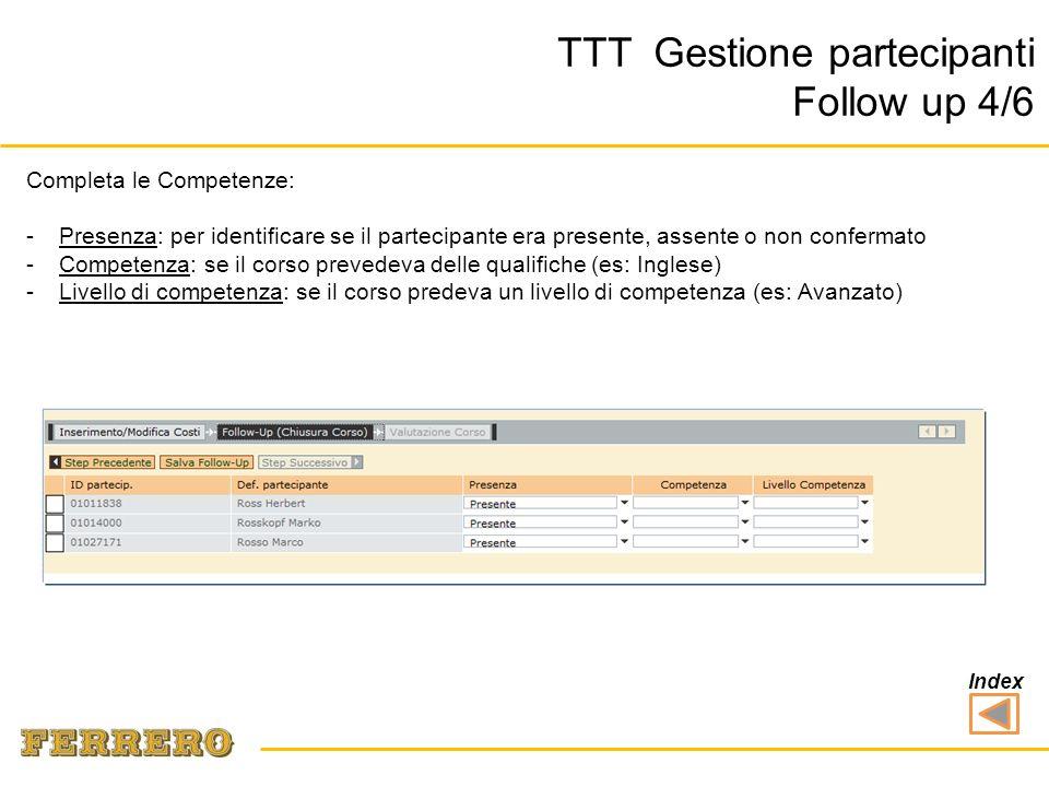TTT Gestione partecipanti Follow up 4/6 Completa le Competenze: -Presenza: per identificare se il partecipante era presente, assente o non confermato -Competenza: se il corso prevedeva delle qualifiche (es: Inglese) -Livello di competenza: se il corso predeva un livello di competenza (es: Avanzato) Index