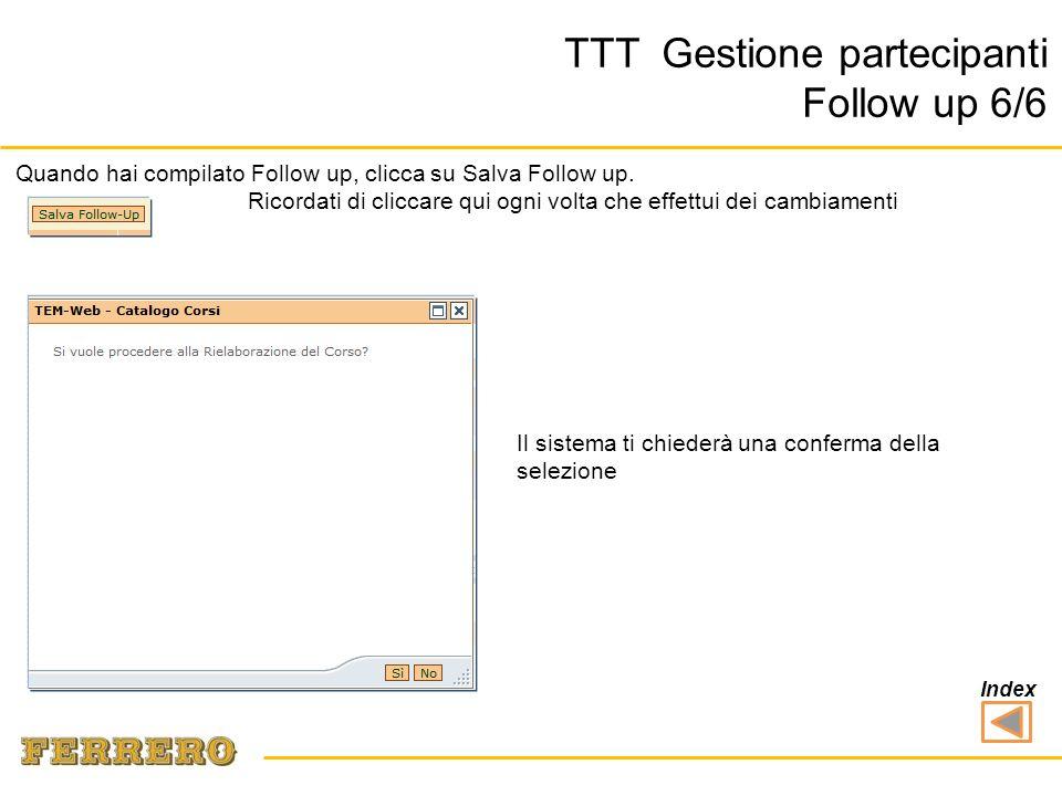 Il sistema ti chiederà una conferma della selezione TTT Gestione partecipanti Follow up 6/6 Quando hai compilato Follow up, clicca su Salva Follow up.