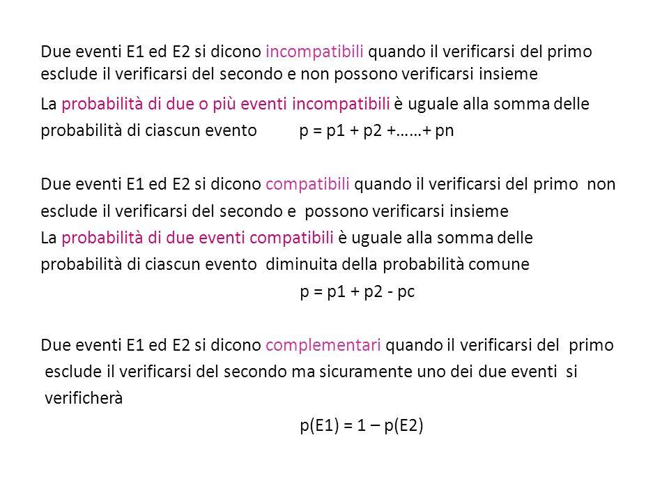 La probabilità di due o più eventi incompatibili è uguale alla somma delle probabilità di ciascun evento p = p1 + p2 +……+ pn Due eventi E1 ed E2 si di