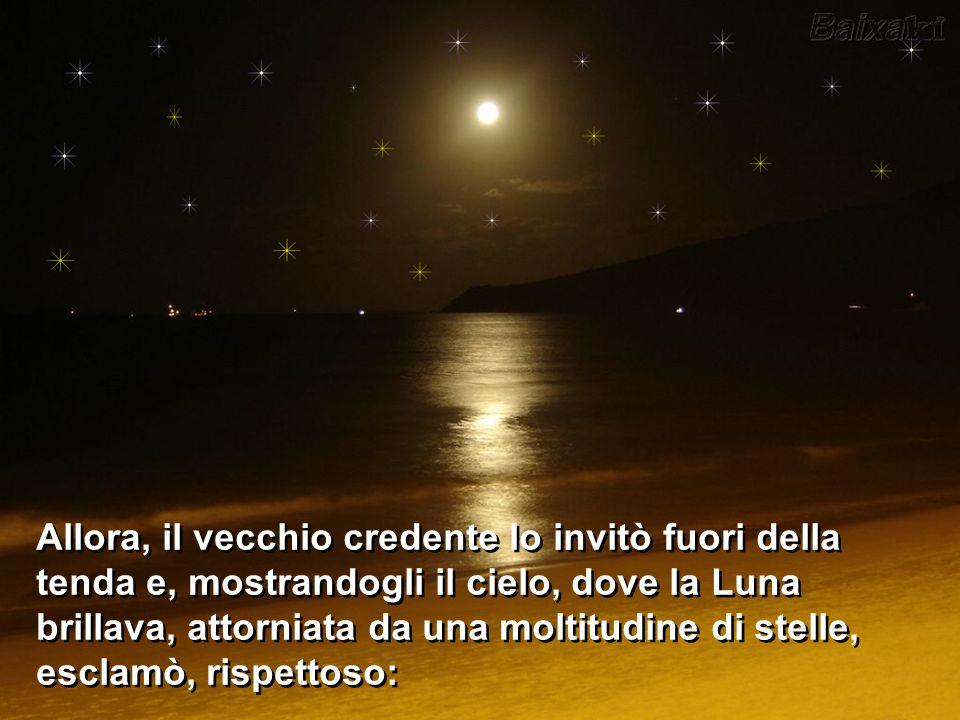 Allora, il vecchio credente lo invitò fuori della tenda e, mostrandogli il cielo, dove la Luna brillava, attorniata da una moltitudine di stelle, esclamò, rispettoso: Allora, il vecchio credente lo invitò fuori della tenda e, mostrandogli il cielo, dove la Luna brillava, attorniata da una moltitudine di stelle, esclamò, rispettoso: