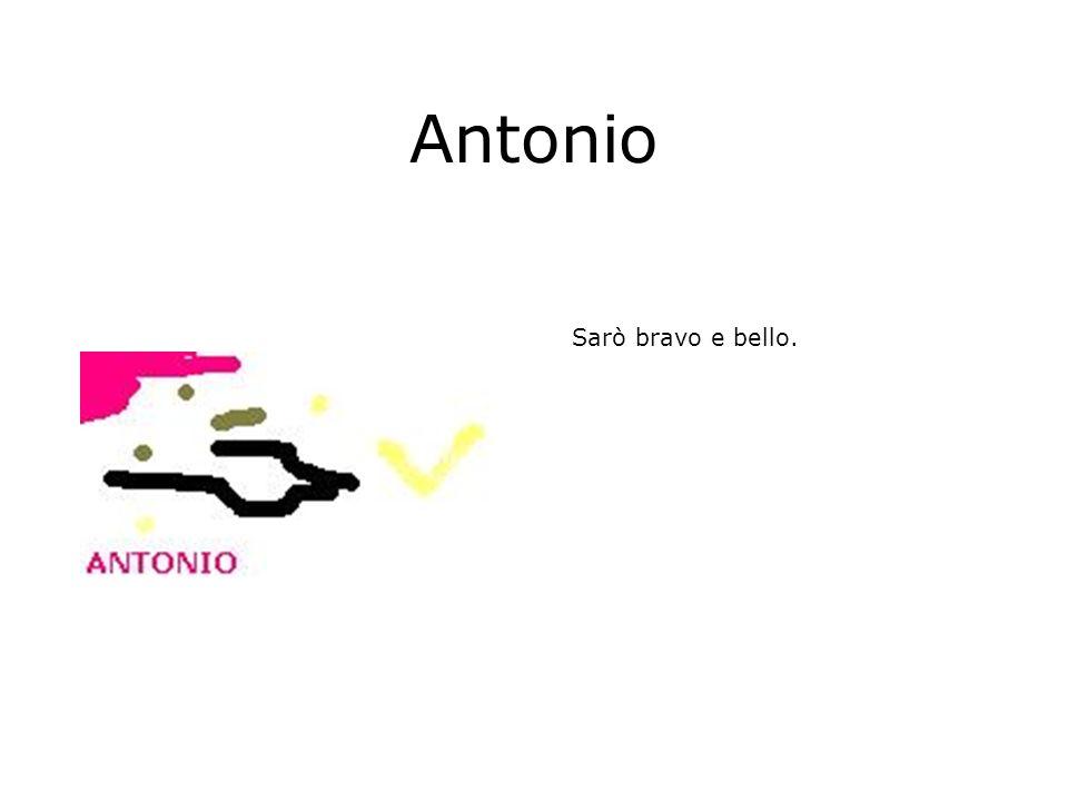Antonio Sarò bravo e bello.
