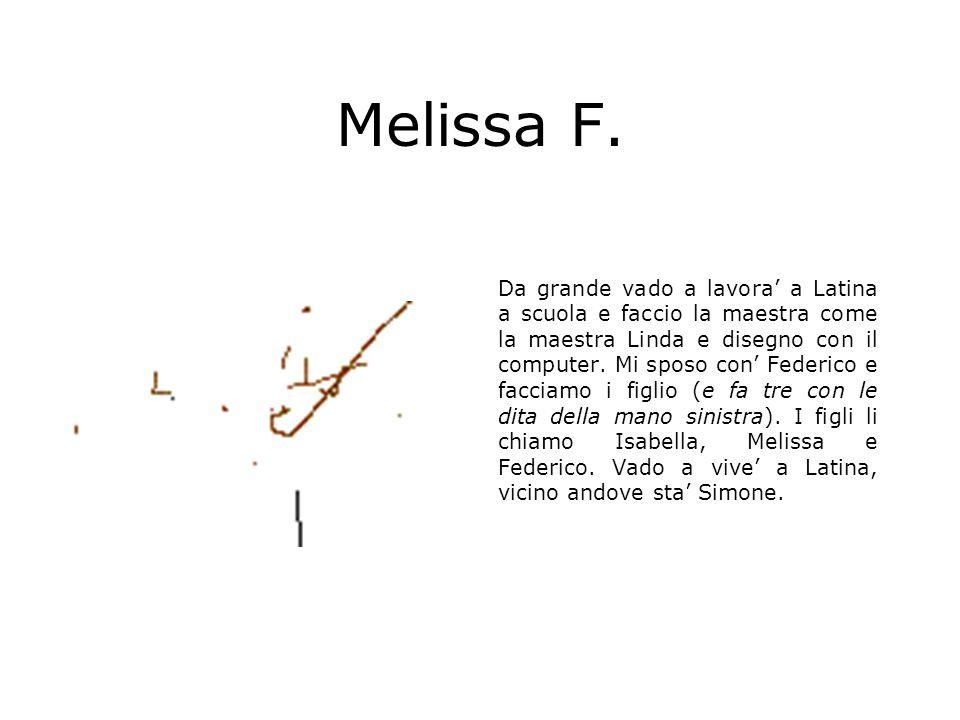Melissa F. Da grande vado a lavora a Latina a scuola e faccio la maestra come la maestra Linda e disegno con il computer. Mi sposo con Federico e facc
