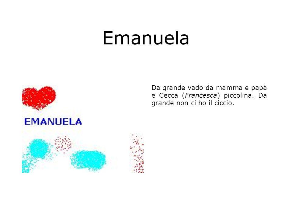 Emanuela Da grande vado da mamma e papà e Cecca (Francesca) piccolina. Da grande non ci ho il ciccio.