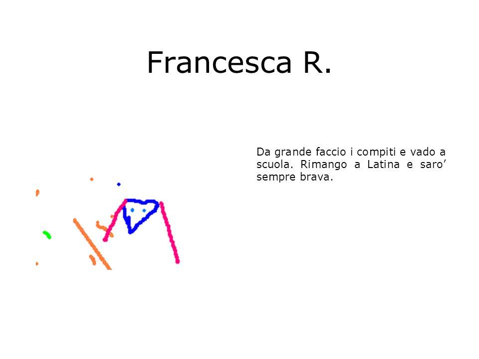 Francesca R. Da grande faccio i compiti e vado a scuola. Rimango a Latina e saro sempre brava.