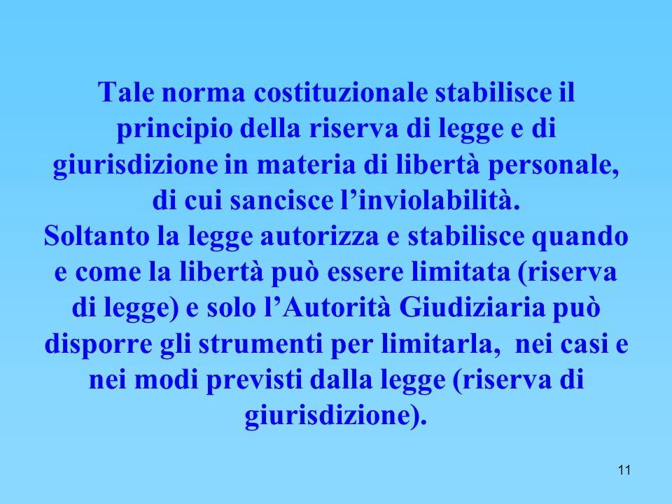 11 Tale norma costituzionale stabilisce il principio della riserva di legge e di giurisdizione in materia di libertà personale, di cui sancisce linviolabilità.