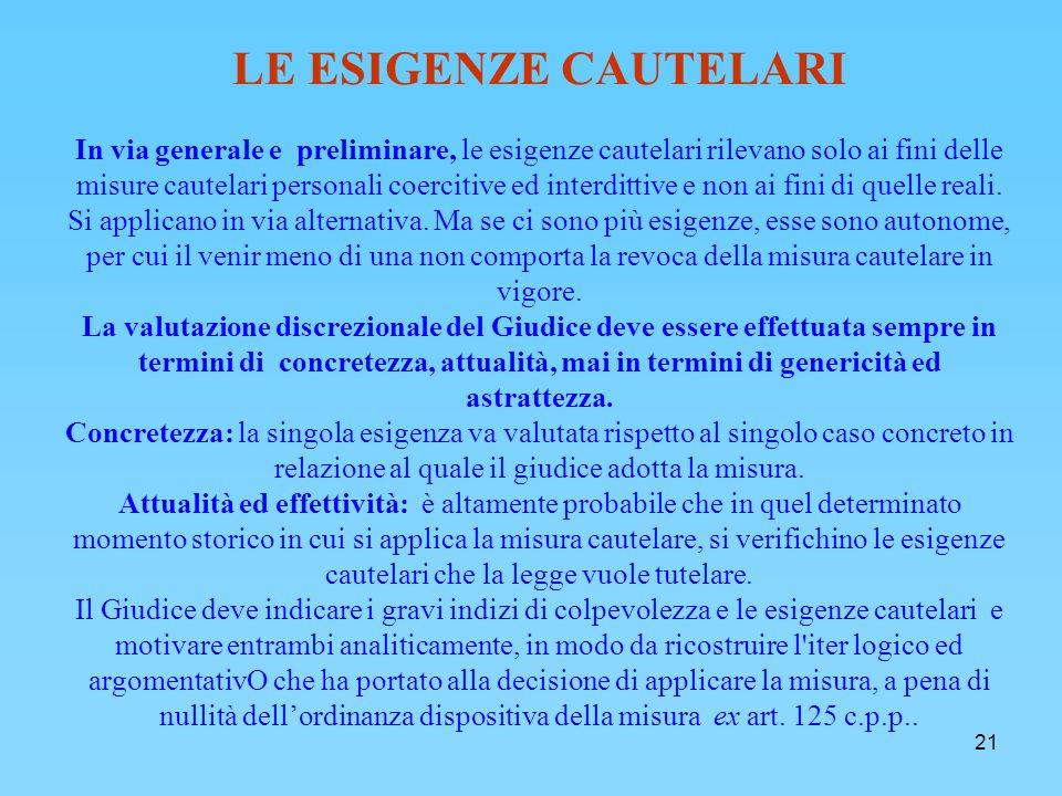 21 LE ESIGENZE CAUTELARI In via generale e preliminare, le esigenze cautelari rilevano solo ai fini delle misure cautelari personali coercitive ed interdittive e non ai fini di quelle reali.