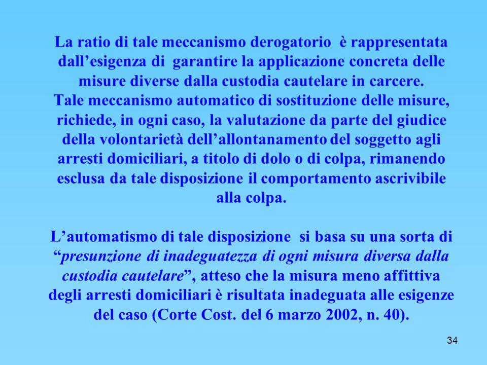 34 La ratio di tale meccanismo derogatorio è rappresentata dallesigenza di garantire la applicazione concreta delle misure diverse dalla custodia cautelare in carcere.
