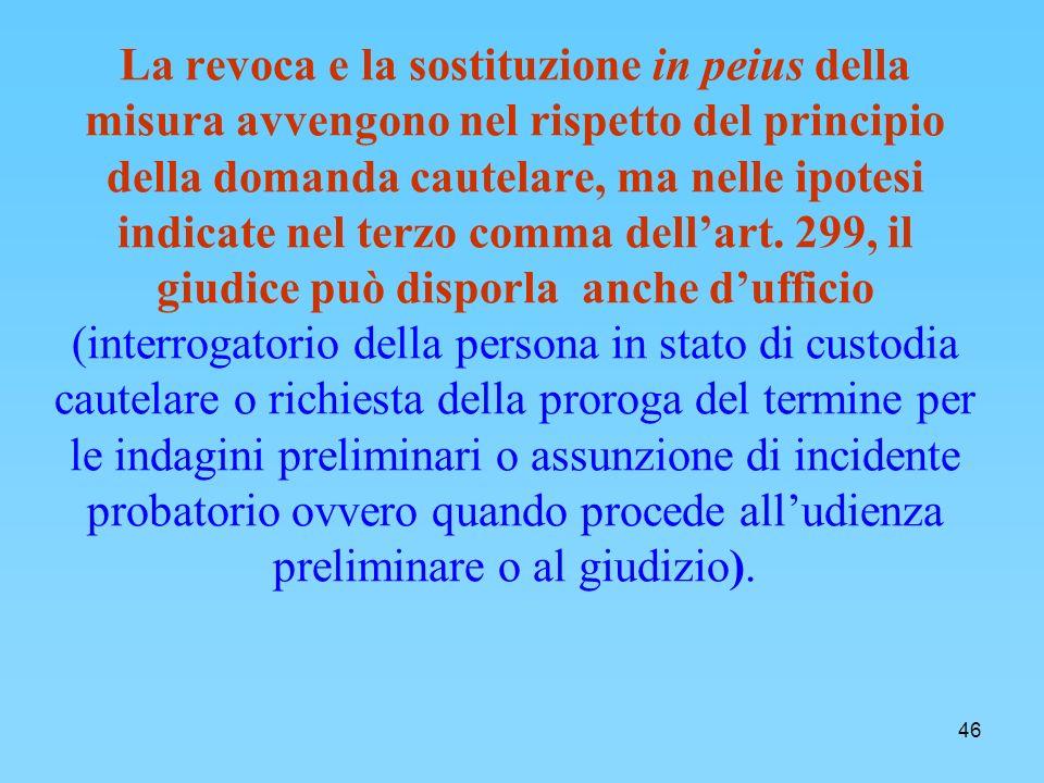 46 La revoca e la sostituzione in peius della misura avvengono nel rispetto del principio della domanda cautelare, ma nelle ipotesi indicate nel terzo comma dellart.