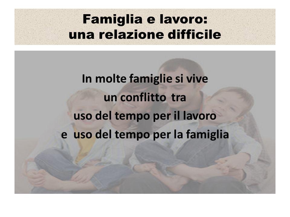 Famiglia e lavoro: una relazione difficile In molte famiglie si vive un conflitto tra uso del tempo per il lavoro e uso del tempo per la famiglia