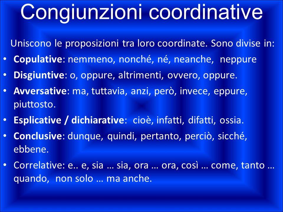 Congiunzioni coordinative Uniscono le proposizioni tra loro coordinate. Sono divise in: Copulative: nemmeno, nonché, né, neanche, neppure Disgiuntive: