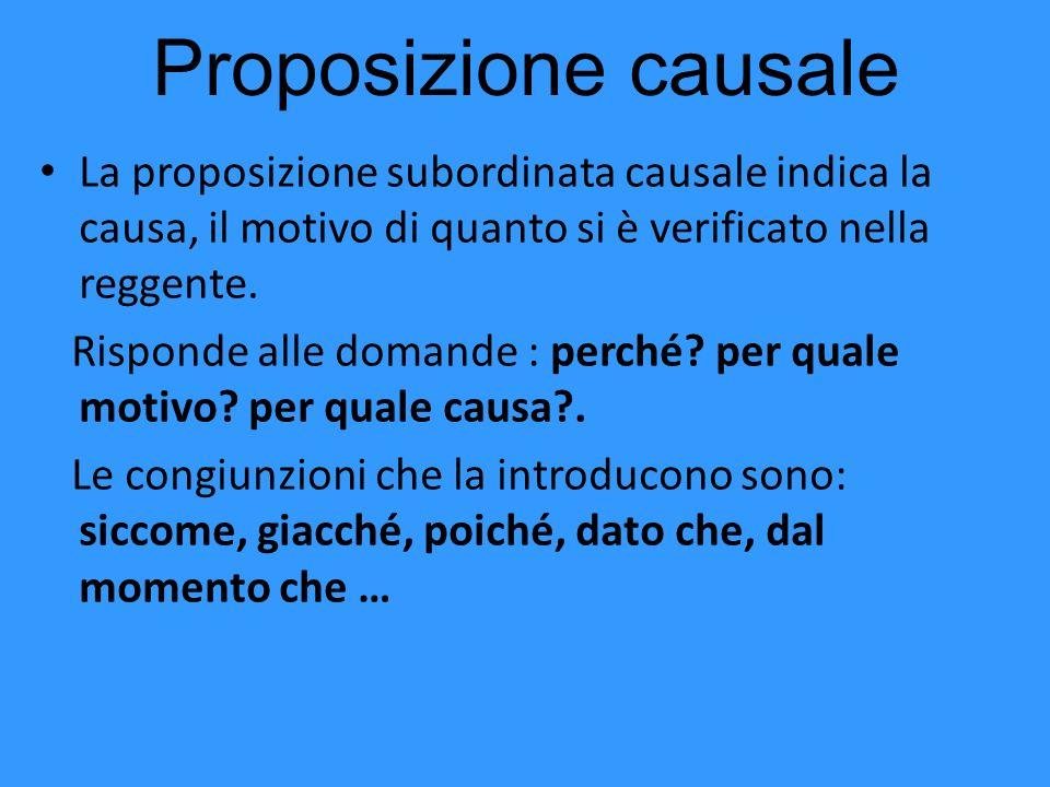 Proposizione causale La proposizione subordinata causale indica la causa, il motivo di quanto si è verificato nella reggente. Risponde alle domande :