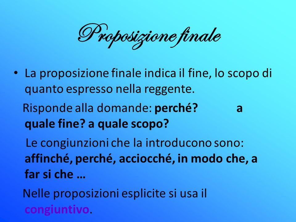 Proposizione finale La proposizione finale indica il fine, lo scopo di quanto espresso nella reggente.