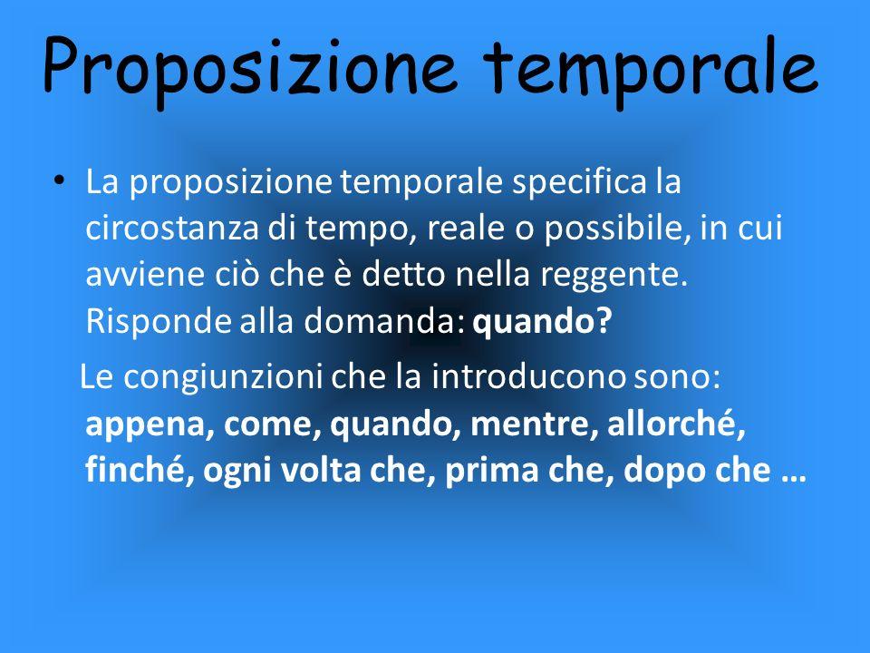 Proposizione temporale La proposizione temporale specifica la circostanza di tempo, reale o possibile, in cui avviene ciò che è detto nella reggente.
