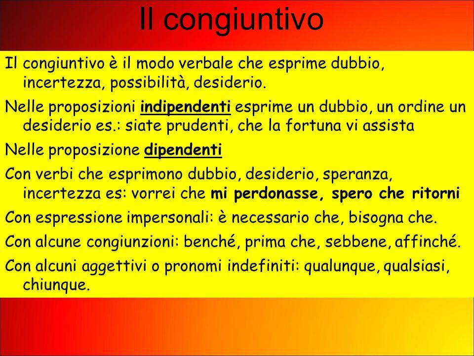 Il congiuntivo Il congiuntivo è il modo verbale che esprime dubbio, incertezza, possibilità, desiderio. Nelle proposizioni indipendenti esprime un dub