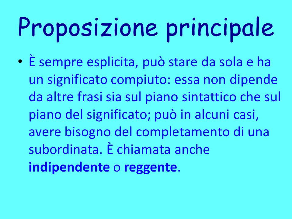 Proposizione principale È sempre esplicita, può stare da sola e ha un significato compiuto: essa non dipende da altre frasi sia sul piano sintattico c